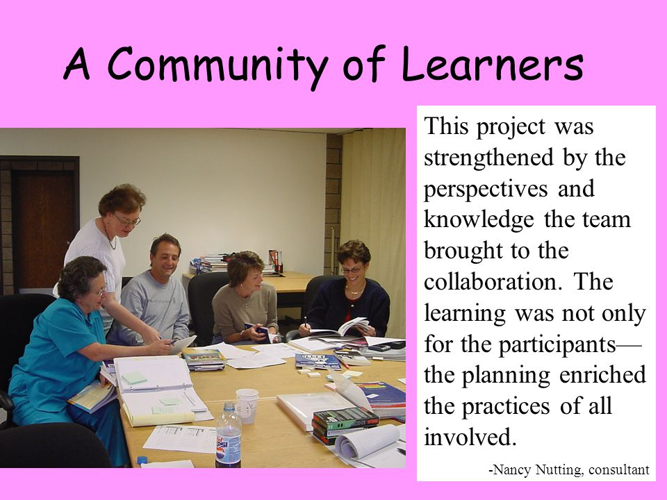 7 A Community of Learners This project was strengthened by the perspectives and knowledge the team brought to the collaboration.