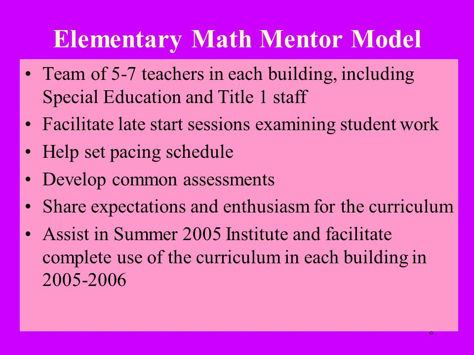 8 Elementary Math Mentor Model Team of 5-7 teachers in each building, including Special Education and Title 1 staff Facilitate late start sessions examining student work Help set pacing schedule Develop common assessments Share expectations and enthusiasm for the curriculum Assist in Summer 2005 Institute and facilitate complete use of the curriculum in each building in 2005-2006