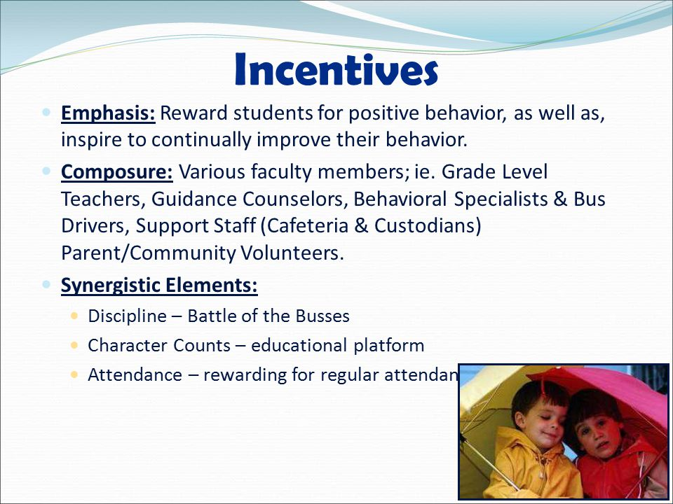 Incentives Emphasis: Reward students for positive behavior, as well as, inspire to continually improve their behavior.