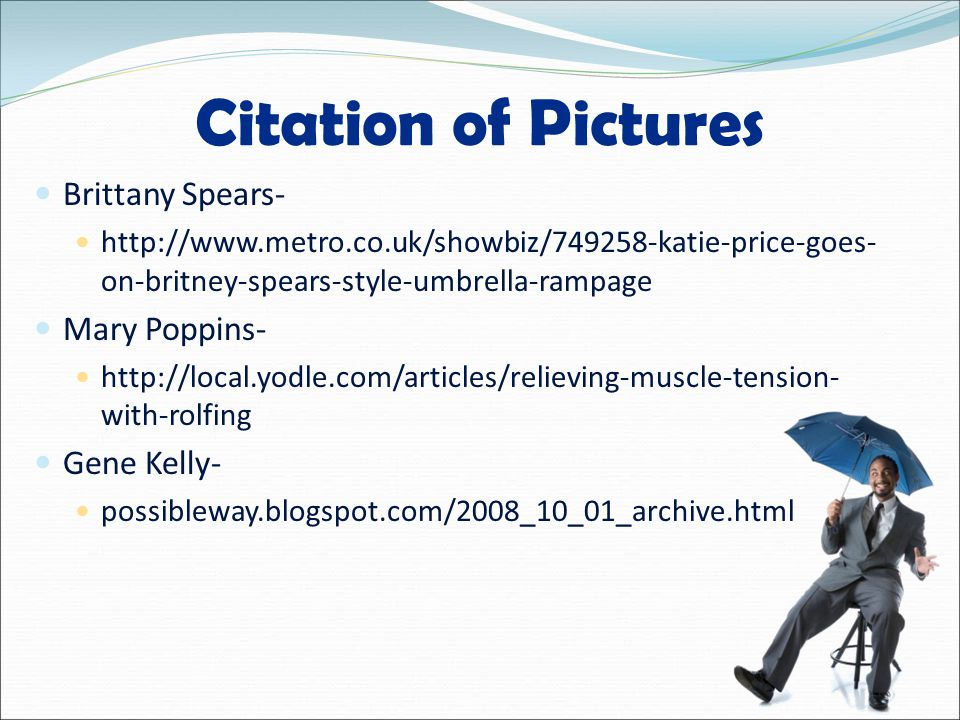 Citation of Pictures Brittany Spears- http://www.metro.co.uk/showbiz/749258-katie-price-goes- on-britney-spears-style-umbrella-rampage Mary Poppins- http://local.yodle.com/articles/relieving-muscle-tension- with-rolfing Gene Kelly- possibleway.blogspot.com/2008_10_01_archive.html