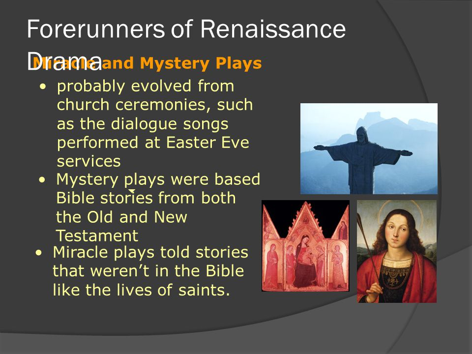 Miracle and Mystery Plays Forerunners of Renaissance Drama probably evolved from church ceremonies, such as the dialogue songs performed at Easter Eve services Mystery plays were based Bible stories from both the Old and New Testament Miracle plays told stories that weren't in the Bible like the lives of saints.