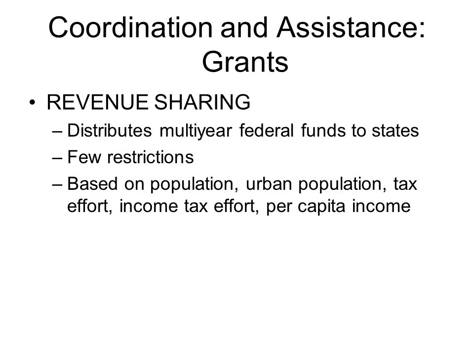 Coordination and Assistance: Grants REVENUE SHARING –Distributes multiyear federal funds to states –Few restrictions –Based on population, urban population, tax effort, income tax effort, per capita income