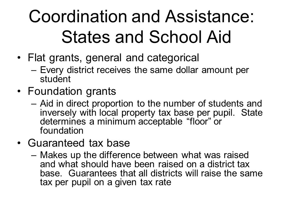 Coordination and Assistance: States and School Aid Flat grants, general and categorical –Every district receives the same dollar amount per student Foundation grants –Aid in direct proportion to the number of students and inversely with local property tax base per pupil.