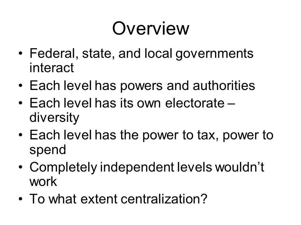 Overview Federal, state, and local governments interact Each level has powers and authorities Each level has its own electorate – diversity Each level has the power to tax, power to spend Completely independent levels wouldn't work To what extent centralization