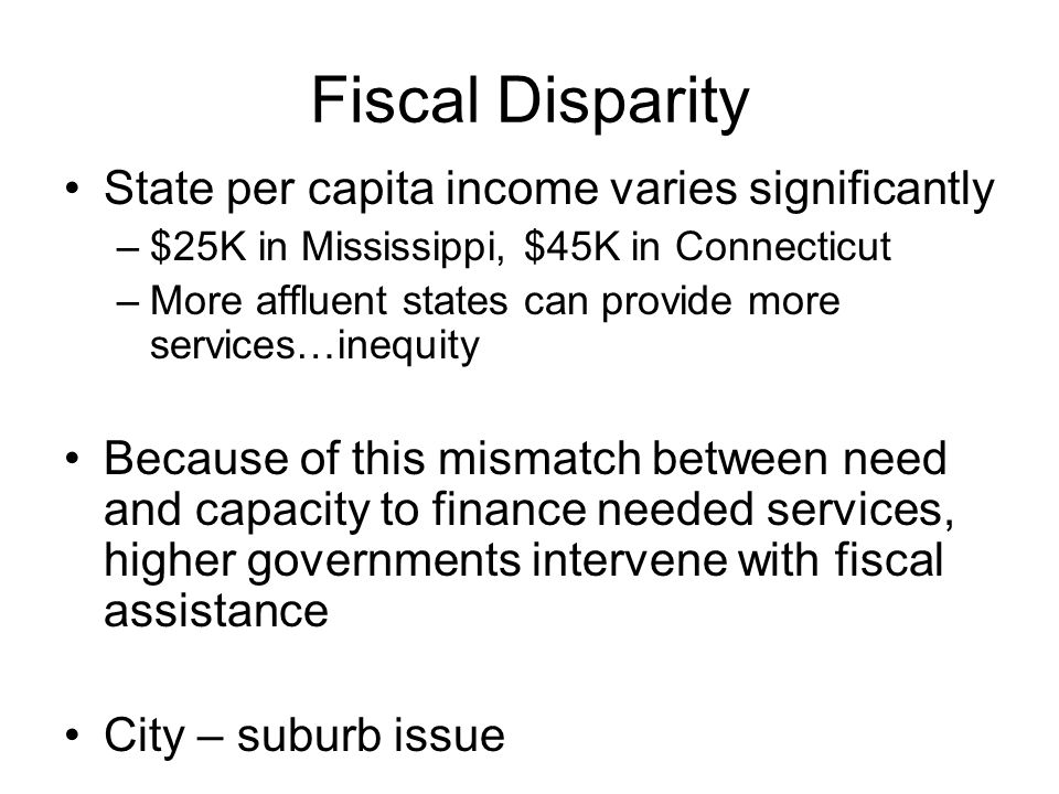 Fiscal Disparity State per capita income varies significantly –$25K in Mississippi, $45K in Connecticut –More affluent states can provide more services…inequity Because of this mismatch between need and capacity to finance needed services, higher governments intervene with fiscal assistance City – suburb issue