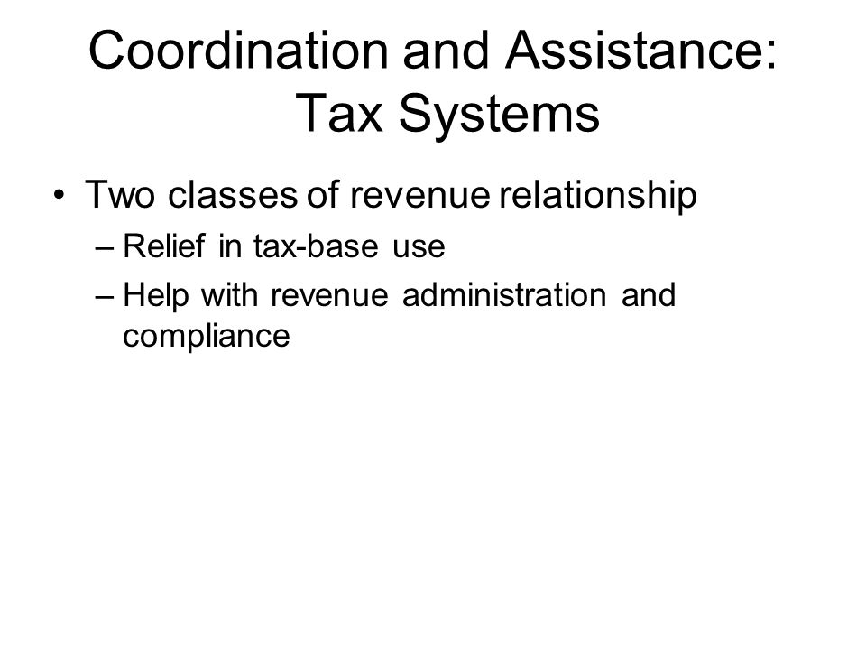 Coordination and Assistance: Tax Systems Relief in Tax-Base Use –Revenue relief – deductions and credits in one unit for another unit e.g., federal deductions for state and local taxes –Tax credits - the tax levied by one government unit acts as full or partial payment on the liability owed to another government e.g., federal tax on transfer at death