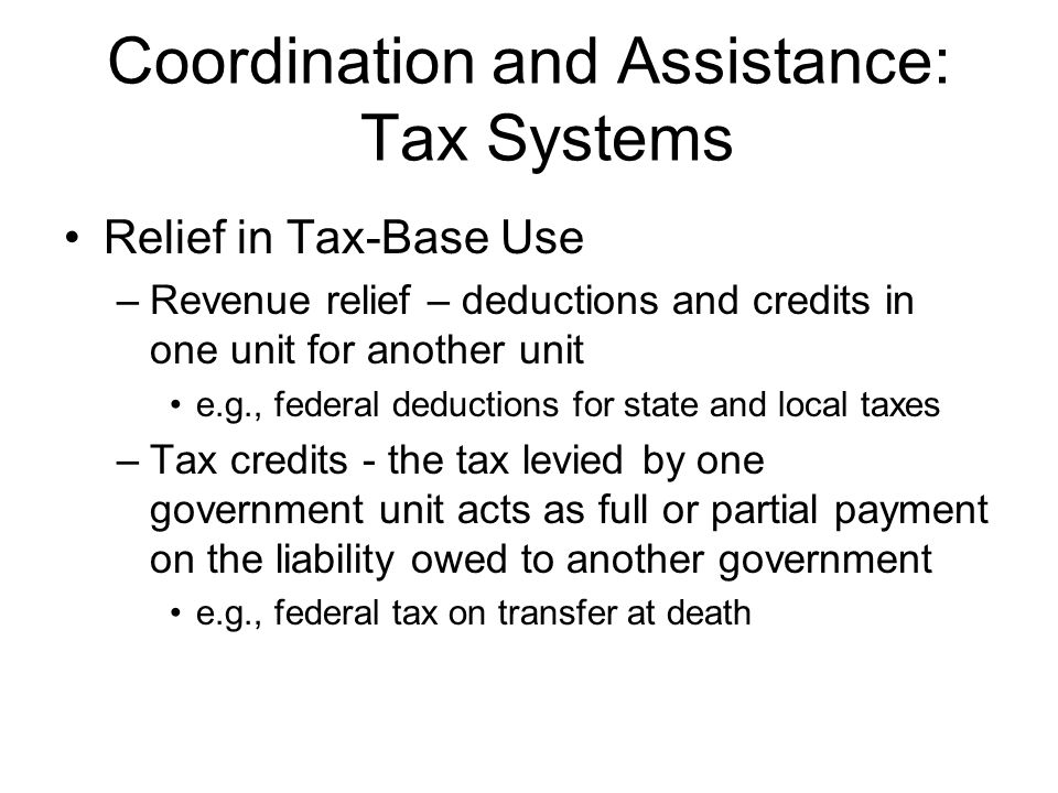 Coordination and Assistance: Tax Systems More revenue tools –Source separation (prevents tax overlapping) Vertical overlapping (feds v.