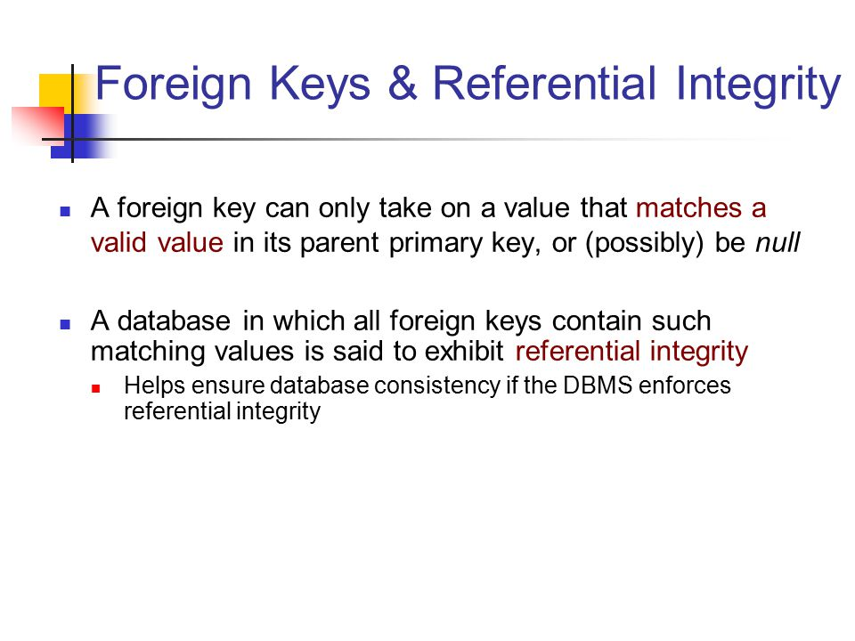 Foreign Keys & Referential Integrity A foreign key can only take on a value that matches a valid value in its parent primary key, or (possibly) be null A database in which all foreign keys contain such matching values is said to exhibit referential integrity Helps ensure database consistency if the DBMS enforces referential integrity