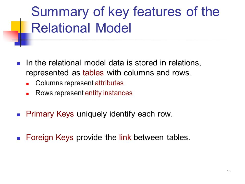 18 Summary of key features of the Relational Model In the relational model data is stored in relations, represented as tables with columns and rows.