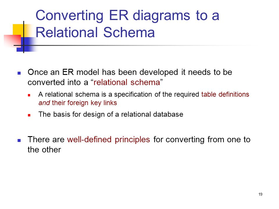 19 Converting ER diagrams to a Relational Schema Once an ER model has been developed it needs to be converted into a relational schema A relational schema is a specification of the required table definitions and their foreign key links The basis for design of a relational database There are well-defined principles for converting from one to the other