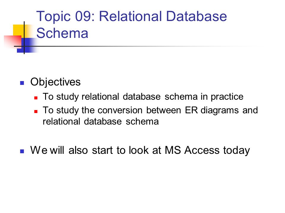 Topic 09: Relational Database Schema Objectives To study relational database schema in practice To study the conversion between ER diagrams and relational database schema We will also start to look at MS Access today