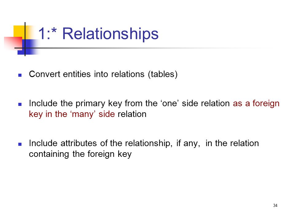 34 1:* Relationships Convert entities into relations (tables) Include the primary key from the 'one' side relation as a foreign key in the 'many' side relation Include attributes of the relationship, if any, in the relation containing the foreign key