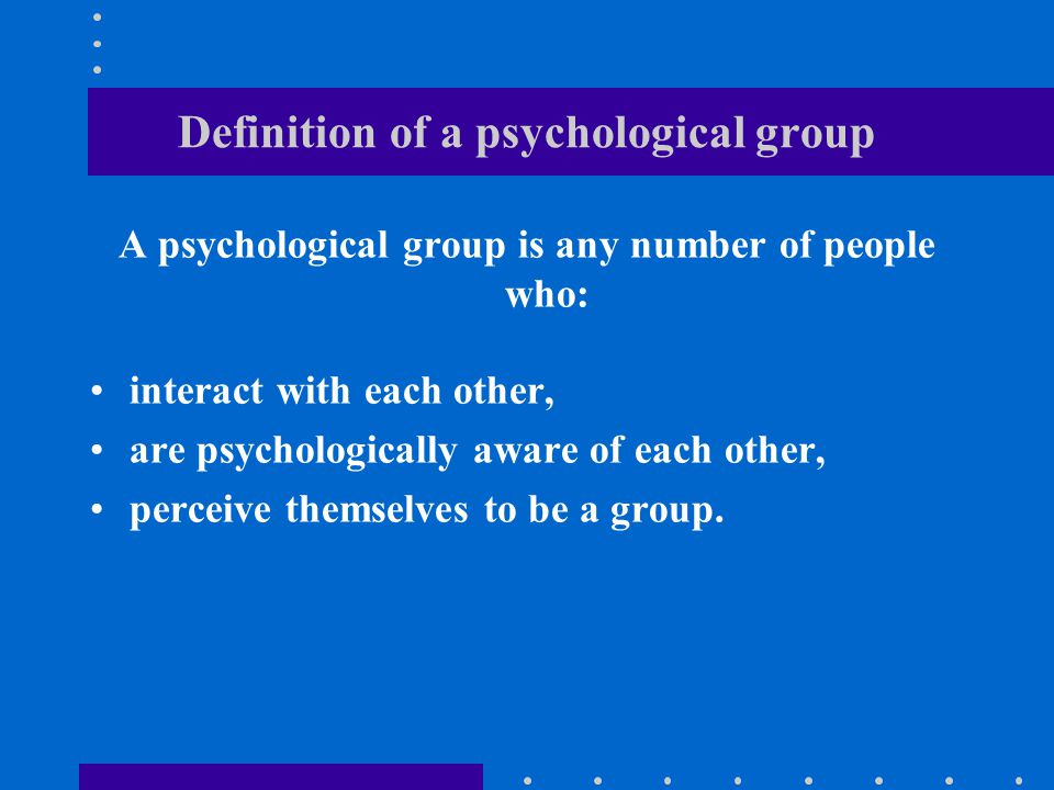 Characteristics of a psychological group: A minimum membership of two people, A shared communication network, A shared sense of collective identity, Shared goals, Group structure.