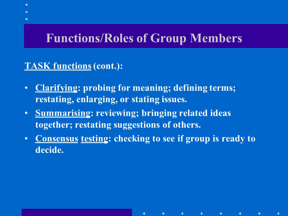 Functions/Roles of Group Members TASK functions (cont.): Clarifying: probing for meaning; defining terms; restating, enlarging, or stating issues.