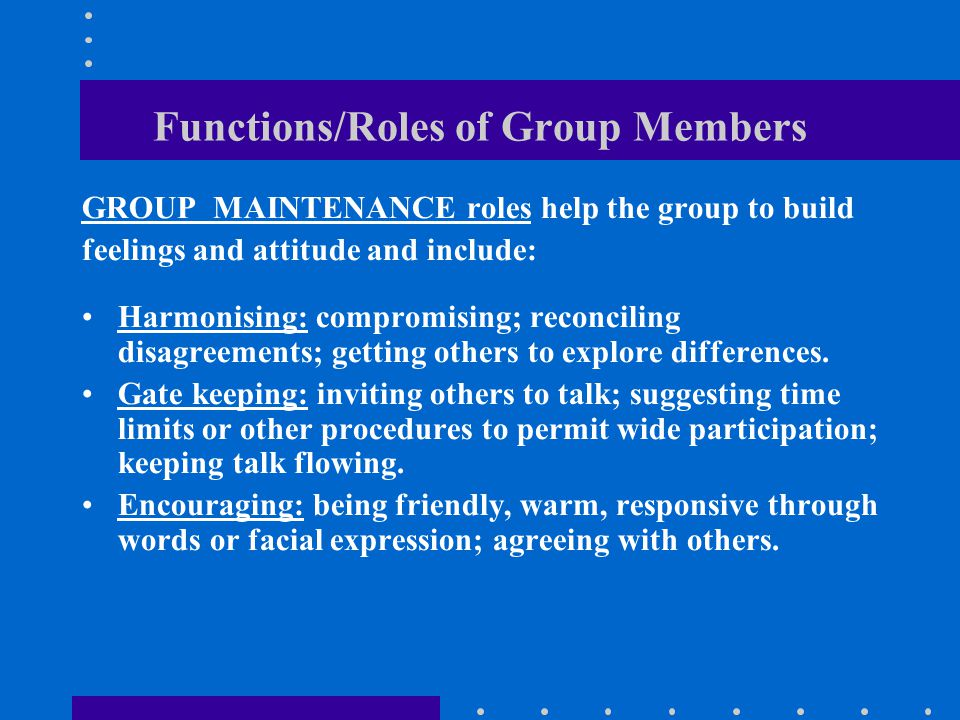 Functions/Roles of Group Members GROUP MAINTENANCE roles help the group to build feelings and attitude and include: Harmonising: compromising; reconciling disagreements; getting others to explore differences.