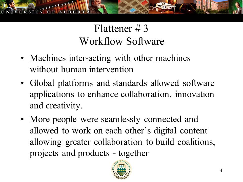 4 Flattener # 3 Workflow Software Machines inter-acting with other machines without human intervention Global platforms and standards allowed software