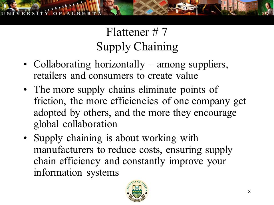 8 Flattener # 7 Supply Chaining Collaborating horizontally – among suppliers, retailers and consumers to create value The more supply chains eliminate points of friction, the more efficiencies of one company get adopted by others, and the more they encourage global collaboration Supply chaining is about working with manufacturers to reduce costs, ensuring supply chain efficiency and constantly improve your information systems