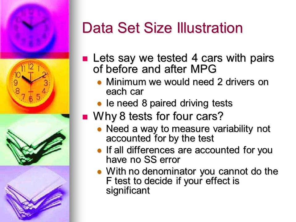 Data Set Size Illustration Lets say we tested 4 cars with pairs of before and after MPG Lets say we tested 4 cars with pairs of before and after MPG Minimum we would need 2 drivers on each car Minimum we would need 2 drivers on each car Ie need 8 paired driving tests Ie need 8 paired driving tests Why 8 tests for four cars.