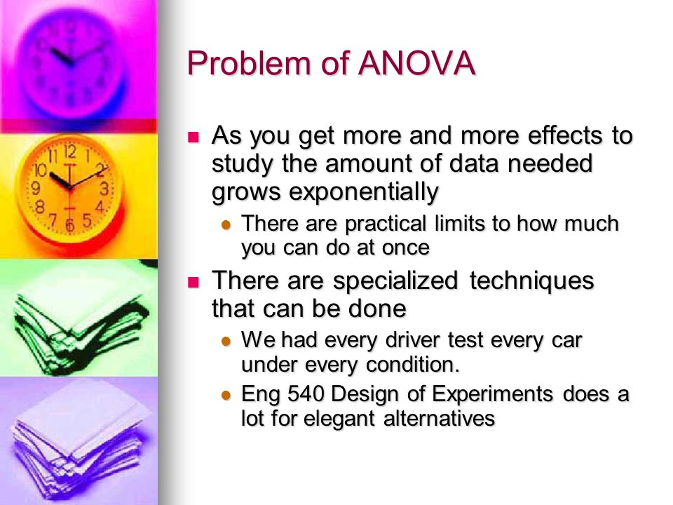 Problem of ANOVA As you get more and more effects to study the amount of data needed grows exponentially As you get more and more effects to study the amount of data needed grows exponentially There are practical limits to how much you can do at once There are practical limits to how much you can do at once There are specialized techniques that can be done There are specialized techniques that can be done We had every driver test every car under every condition.