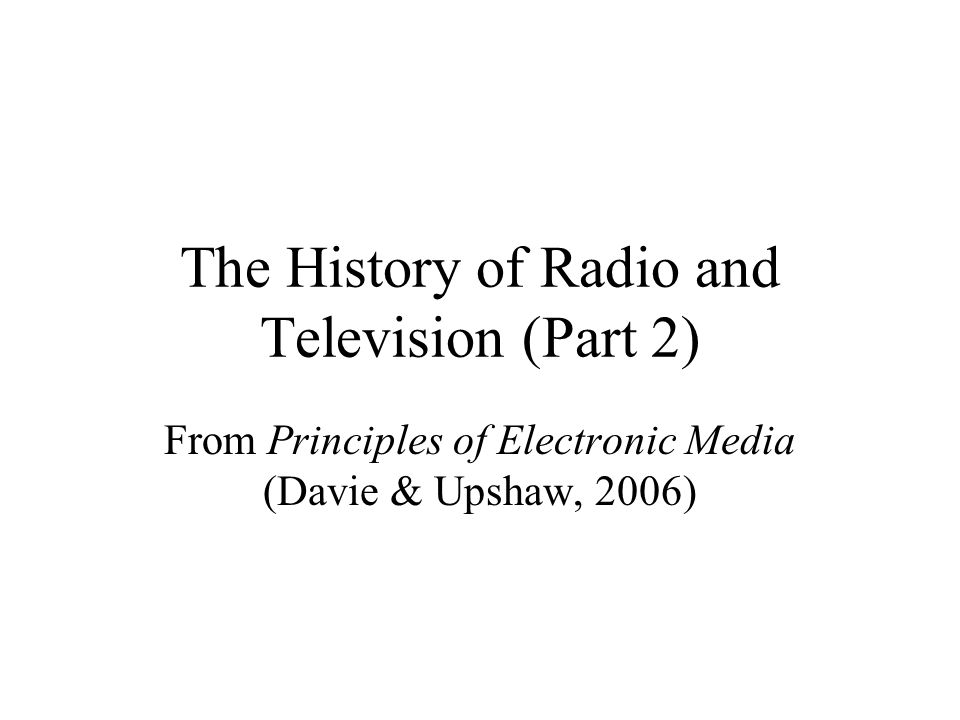 The History of Radio and Television (Part 2) From Principles of Electronic Media (Davie & Upshaw, 2006)