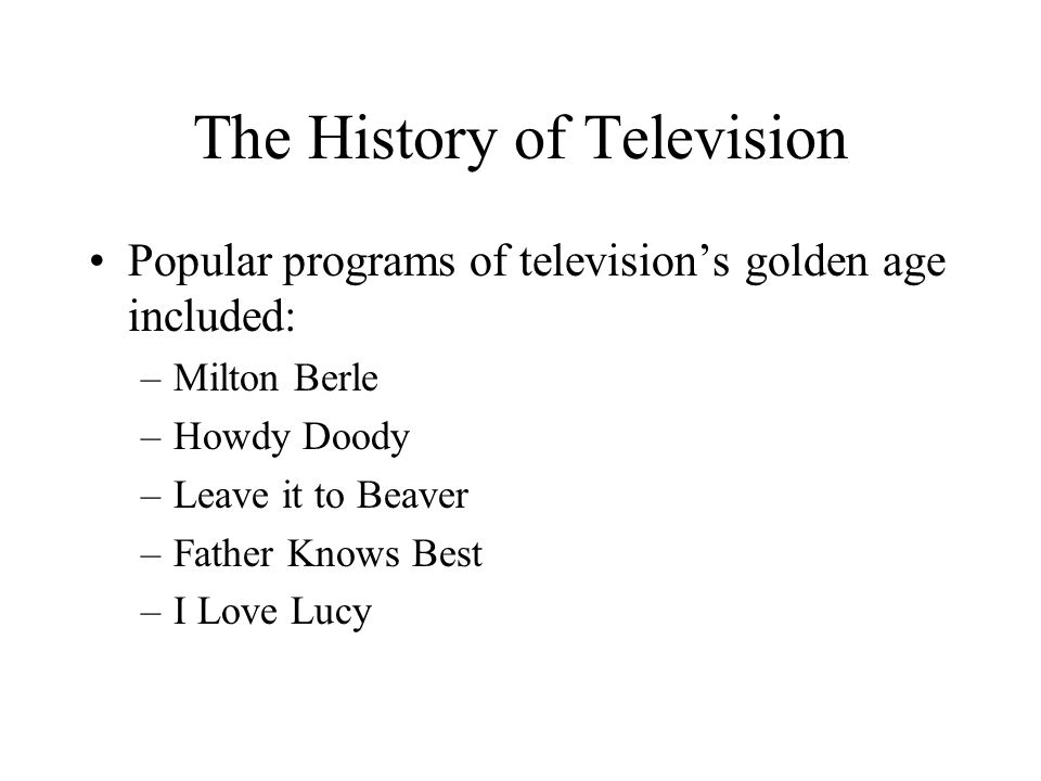 The History of Television Popular programs of television's golden age included: –Milton Berle –Howdy Doody –Leave it to Beaver –Father Knows Best –I L