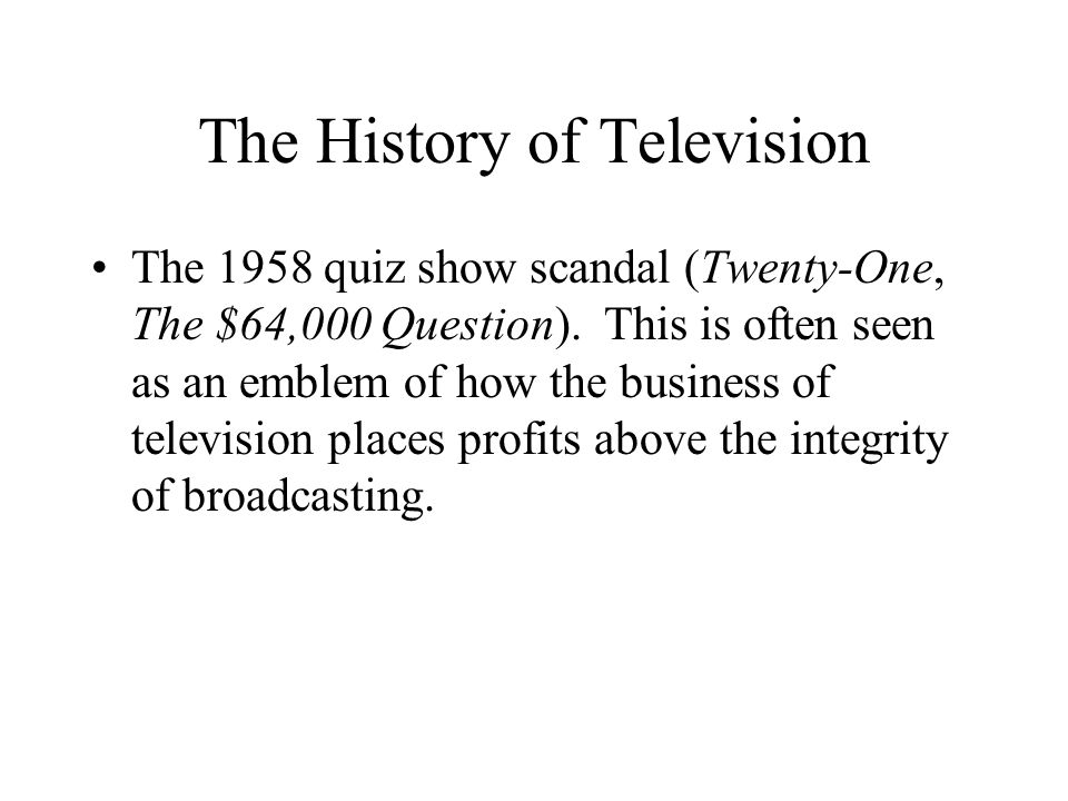 The History of Television The 1958 quiz show scandal (Twenty-One, The $64,000 Question).
