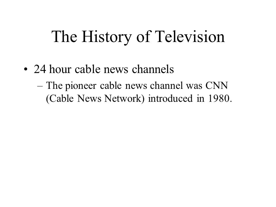 The History of Television 24 hour cable news channels –The pioneer cable news channel was CNN (Cable News Network) introduced in 1980.