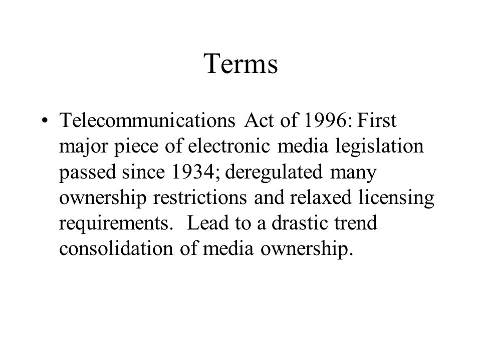 Terms Telecommunications Act of 1996: First major piece of electronic media legislation passed since 1934; deregulated many ownership restrictions and relaxed licensing requirements.