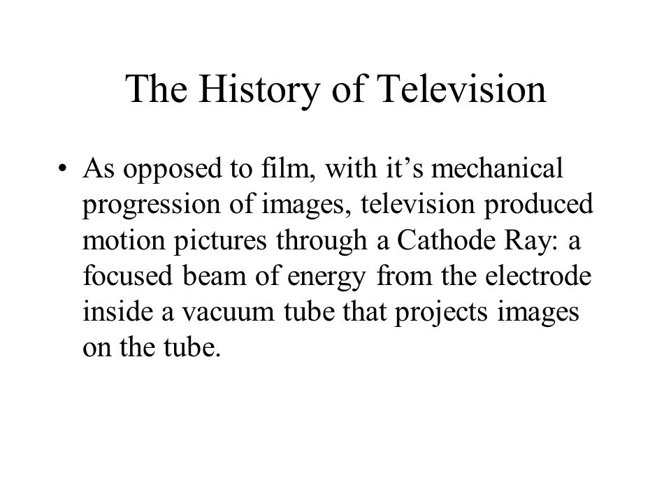 The History of Television As opposed to film, with it's mechanical progression of images, television produced motion pictures through a Cathode Ray: a focused beam of energy from the electrode inside a vacuum tube that projects images on the tube.