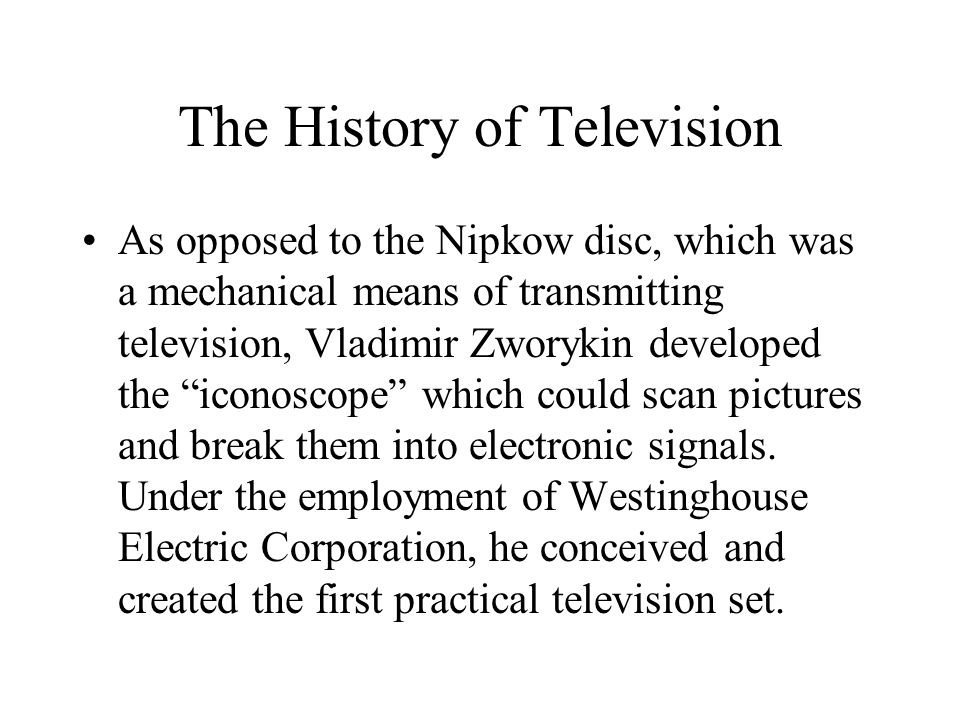 "The History of Television As opposed to the Nipkow disc, which was a mechanical means of transmitting television, Vladimir Zworykin developed the ""ico"