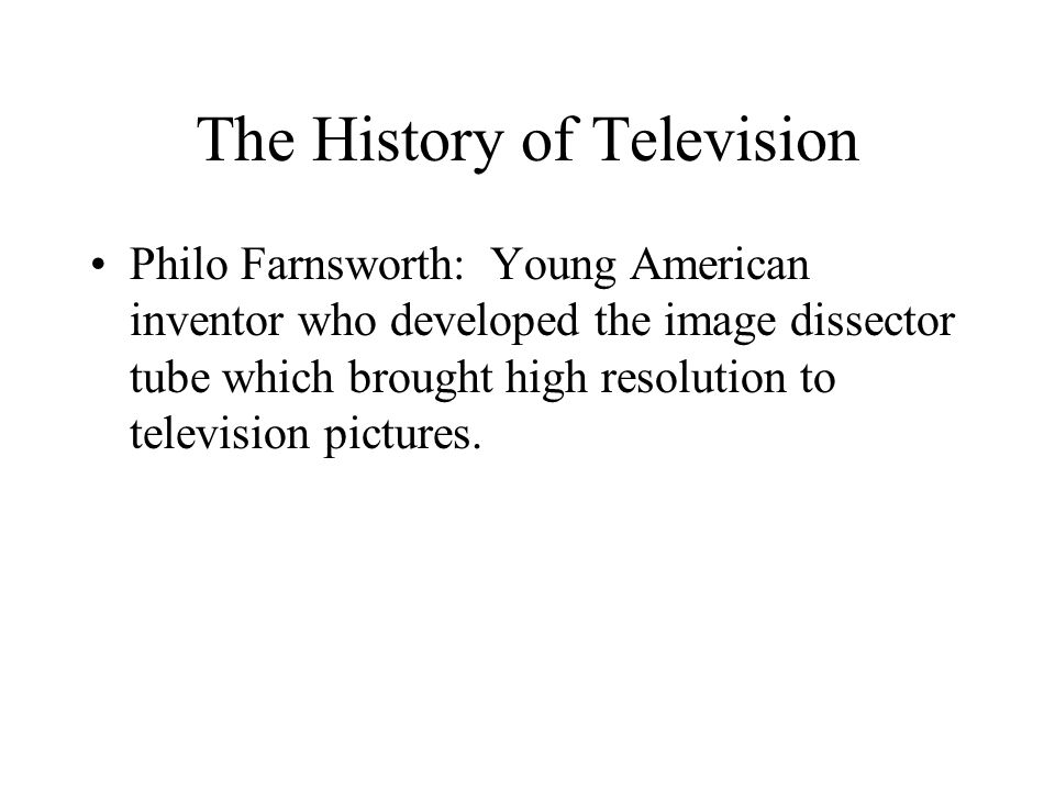 The History of Television Philo Farnsworth: Young American inventor who developed the image dissector tube which brought high resolution to television