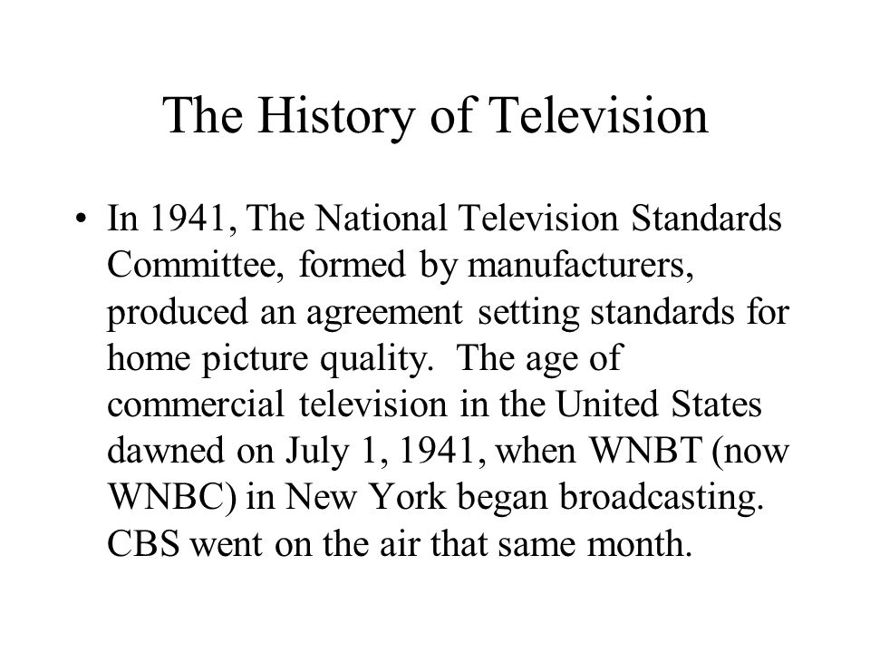 The History of Television In 1941, The National Television Standards Committee, formed by manufacturers, produced an agreement setting standards for home picture quality.