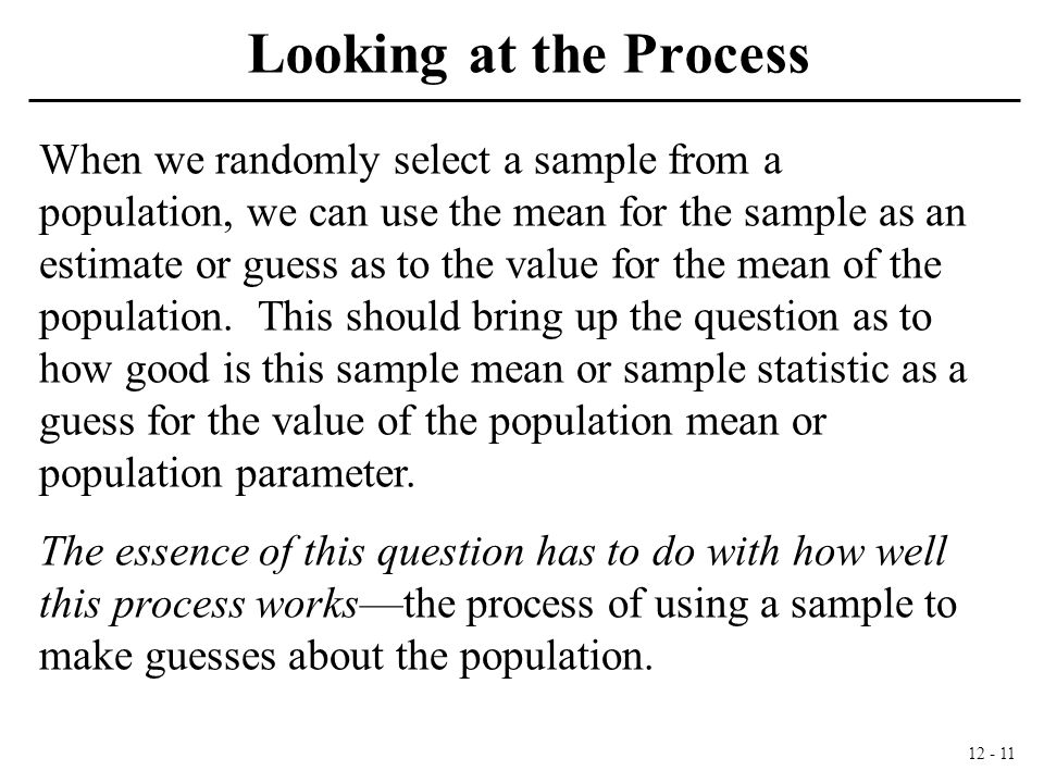 12 - 11 Looking at the Process When we randomly select a sample from a population, we can use the mean for the sample as an estimate or guess as to the value for the mean of the population.