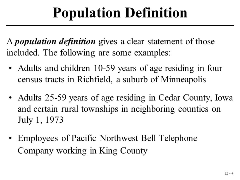 12 - 4 Population Definition Adults and children 10-59 years of age residing in four census tracts in Richfield, a suburb of Minneapolis Adults 25-59 years of age residing in Cedar County, Iowa and certain rural townships in neighboring counties on July 1, 1973 Employees of Pacific Northwest Bell Telephone Company working in King County A population definition gives a clear statement of those included.