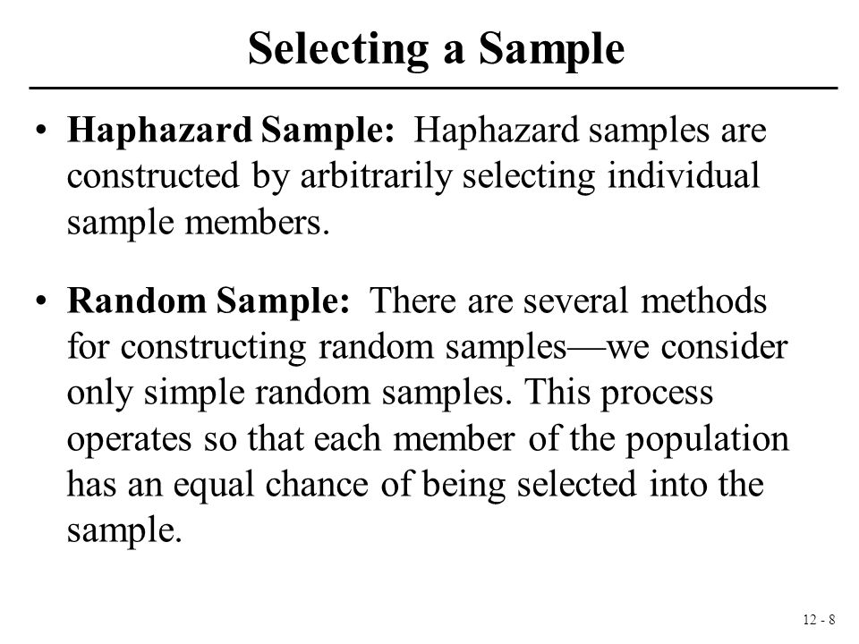 12 - 8 Selecting a Sample Haphazard Sample: Haphazard samples are constructed by arbitrarily selecting individual sample members.