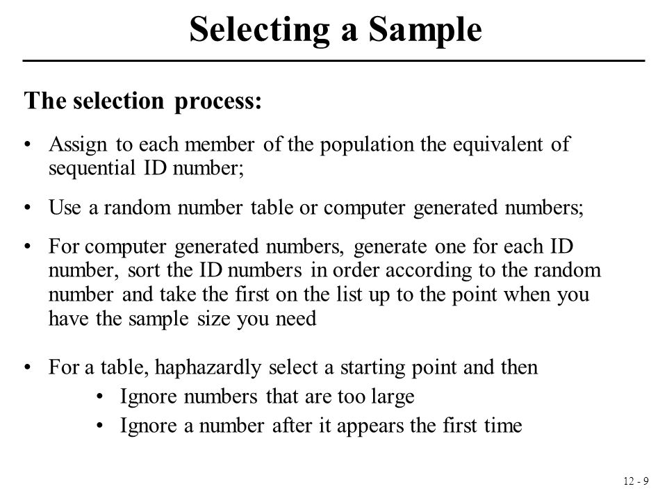 12 - 9 Selecting a Sample The selection process: Assign to each member of the population the equivalent of sequential ID number; Use a random number table or computer generated numbers; For computer generated numbers, generate one for each ID number, sort the ID numbers in order according to the random number and take the first on the list up to the point when you have the sample size you need For a table, haphazardly select a starting point and then Ignore numbers that are too large Ignore a number after it appears the first time