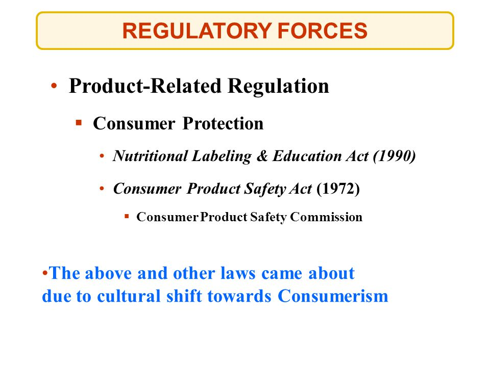 REGULATORY FORCES  Consumer Protection Nutritional Labeling & Education Act (1990) Nutritional Labeling & Education Act (1990) The above and other la