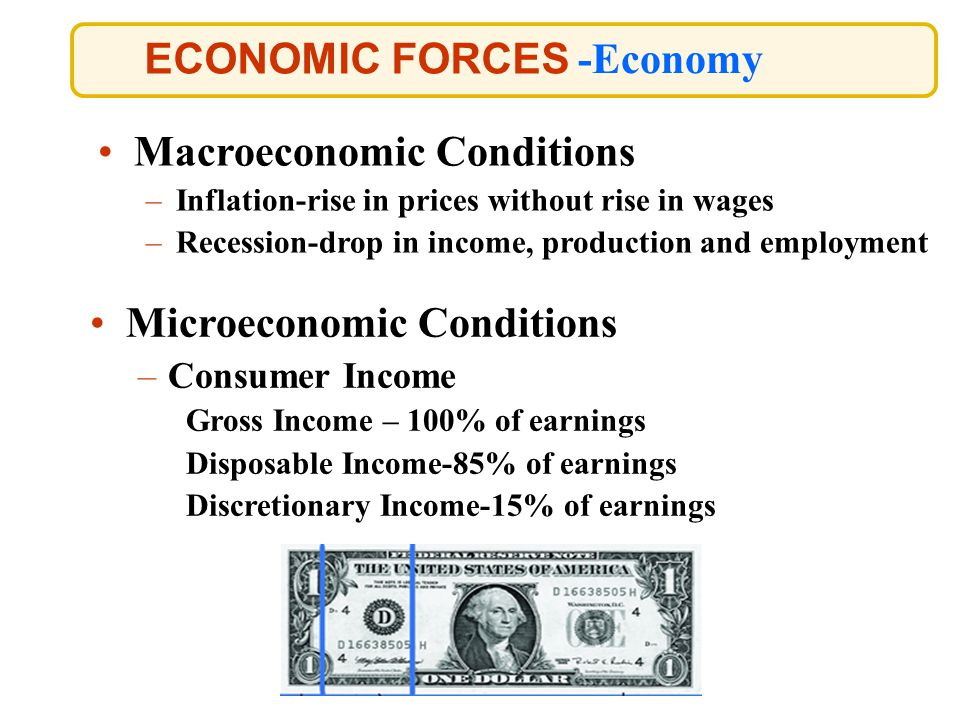ECONOMIC FORCES -Economy Macroeconomic Conditions –Inflation-rise in prices without rise in wages –Recession-drop in income, production and employment