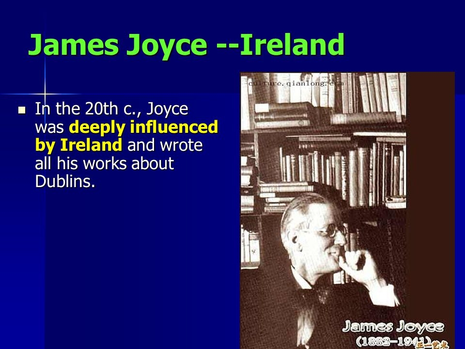 James Joyce --Ireland In the 20th c., Joyce was deeply influenced by Ireland and wrote all his works about Dublins.