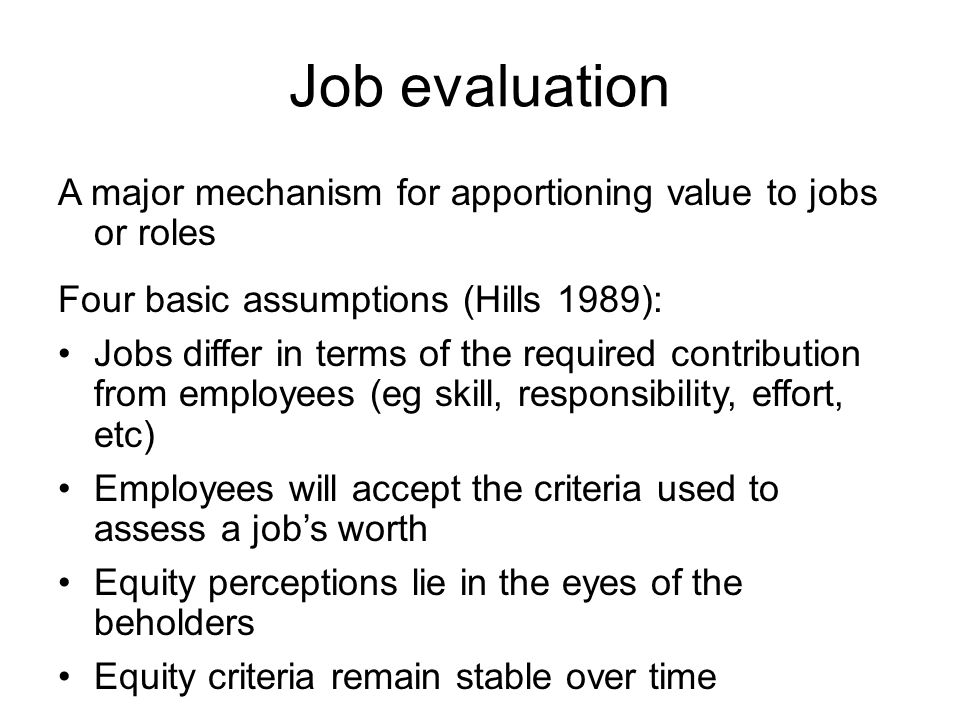 Job evaluation A major mechanism for apportioning value to jobs or roles Four basic assumptions (Hills 1989): Jobs differ in terms of the required contribution from employees (eg skill, responsibility, effort, etc) Employees will accept the criteria used to assess a job's worth Equity perceptions lie in the eyes of the beholders Equity criteria remain stable over time
