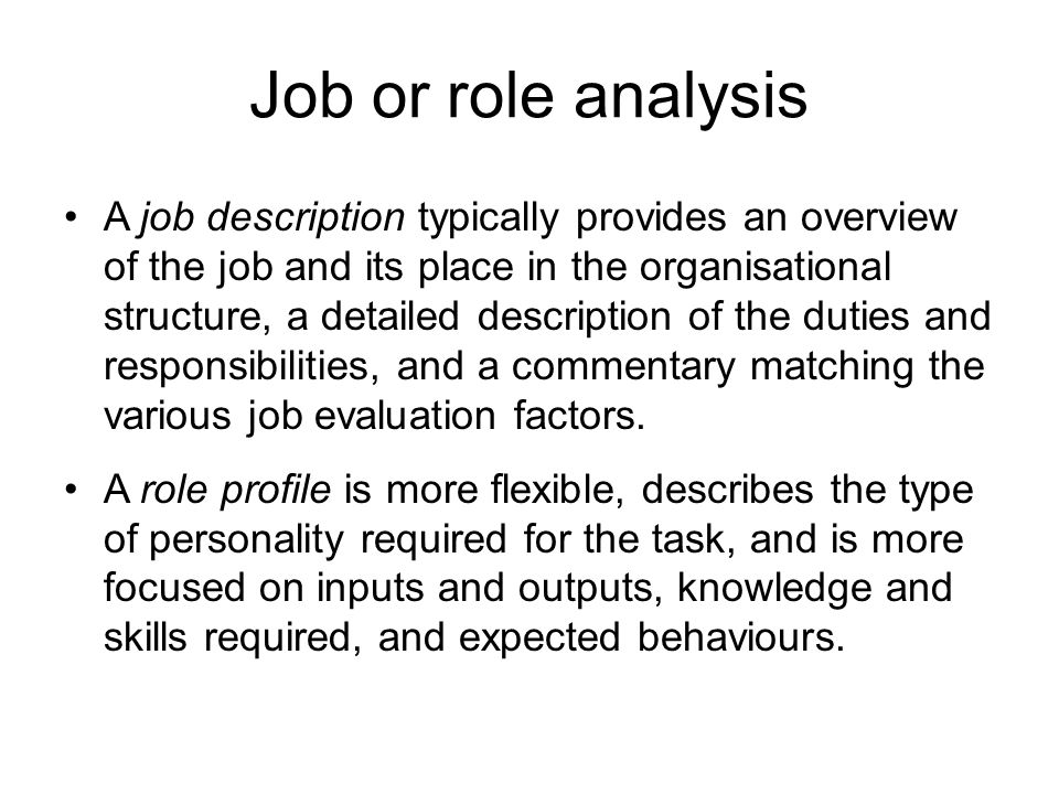 Job or role analysis A job description typically provides an overview of the job and its place in the organisational structure, a detailed description of the duties and responsibilities, and a commentary matching the various job evaluation factors.