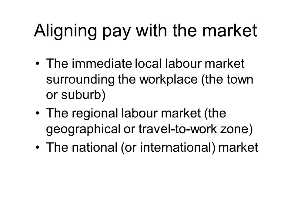Aligning pay with the market The immediate local labour market surrounding the workplace (the town or suburb) The regional labour market (the geographical or travel-to-work zone) The national (or international) market