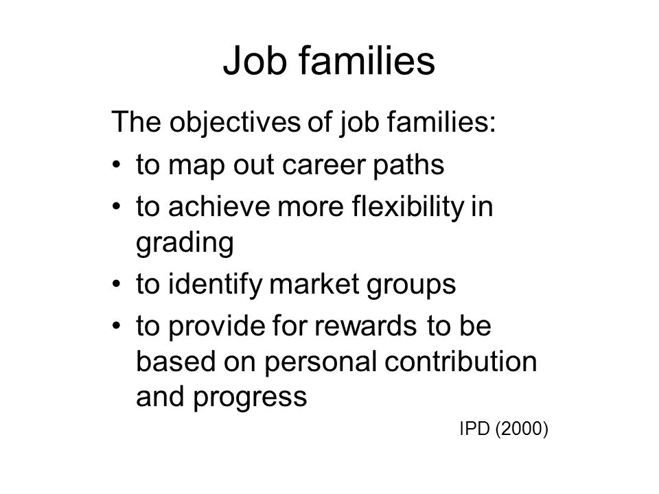 Job families The objectives of job families: to map out career paths to achieve more flexibility in grading to identify market groups to provide for rewards to be based on personal contribution and progress IPD (2000)