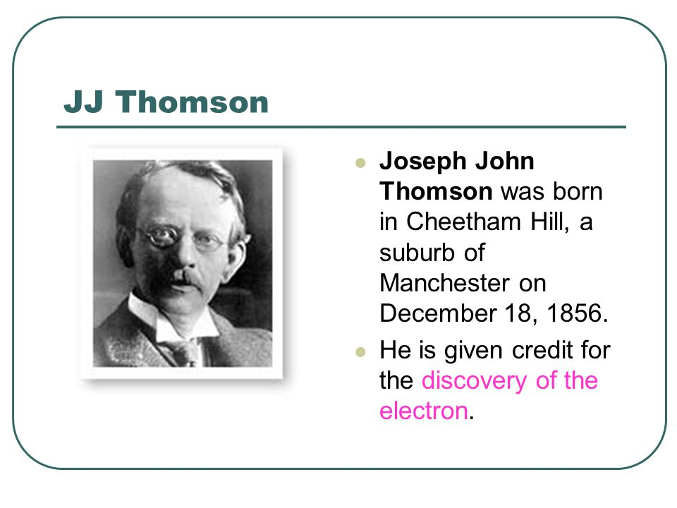 JJ Thomson Joseph John Thomson was born in Cheetham Hill, a suburb of Manchester on December 18, 1856. He is given credit for the discovery of the ele