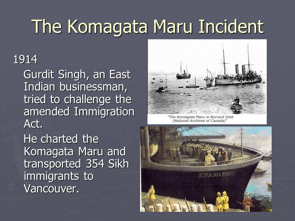 The Komagata Maru Incident 1914 Gurdit Singh, an East Indian businessman, tried to challenge the amended Immigration Act.