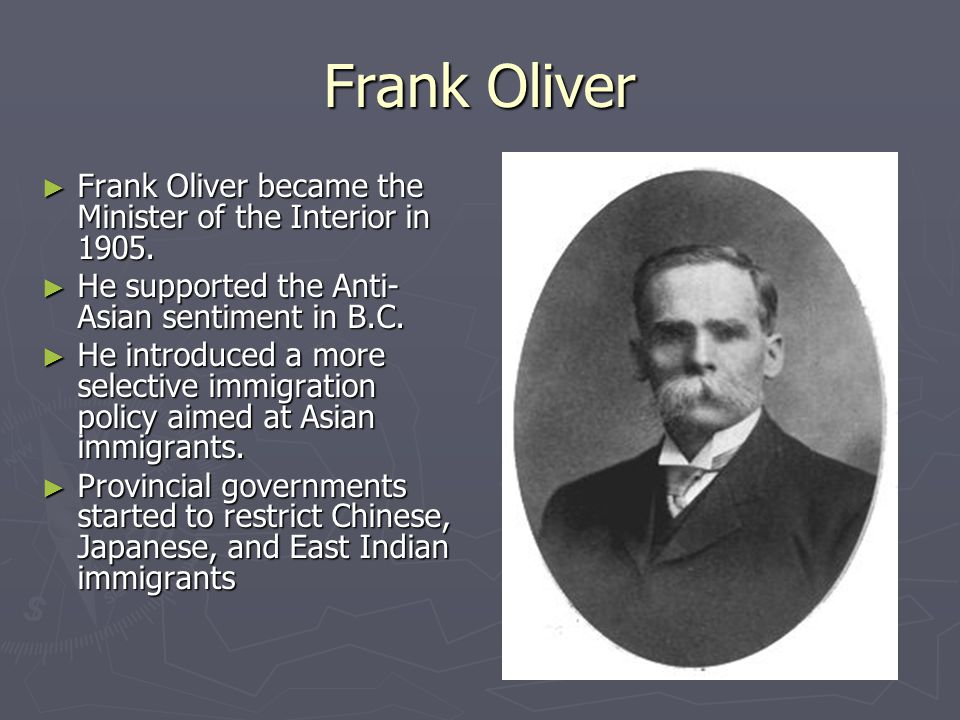 Frank Oliver ► Frank Oliver became the Minister of the Interior in 1905. ► He supported the Anti- Asian sentiment in B.C. ► He introduced a more selec