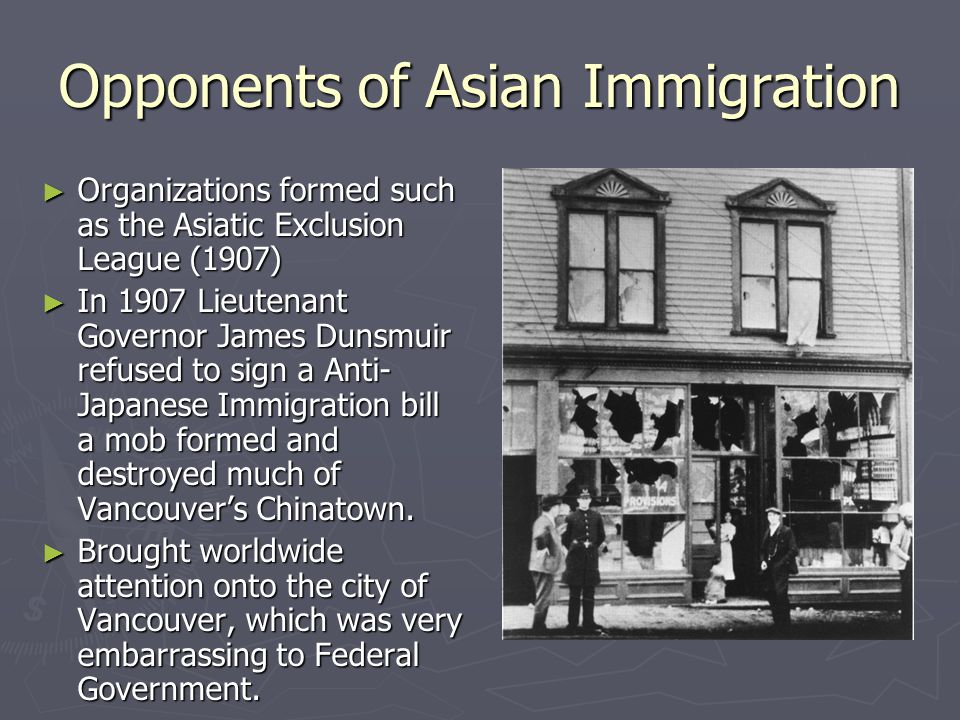 Opponents of Asian Immigration ► Organizations formed such as the Asiatic Exclusion League (1907) ► In 1907 Lieutenant Governor James Dunsmuir refused to sign a Anti- Japanese Immigration bill a mob formed and destroyed much of Vancouver's Chinatown.