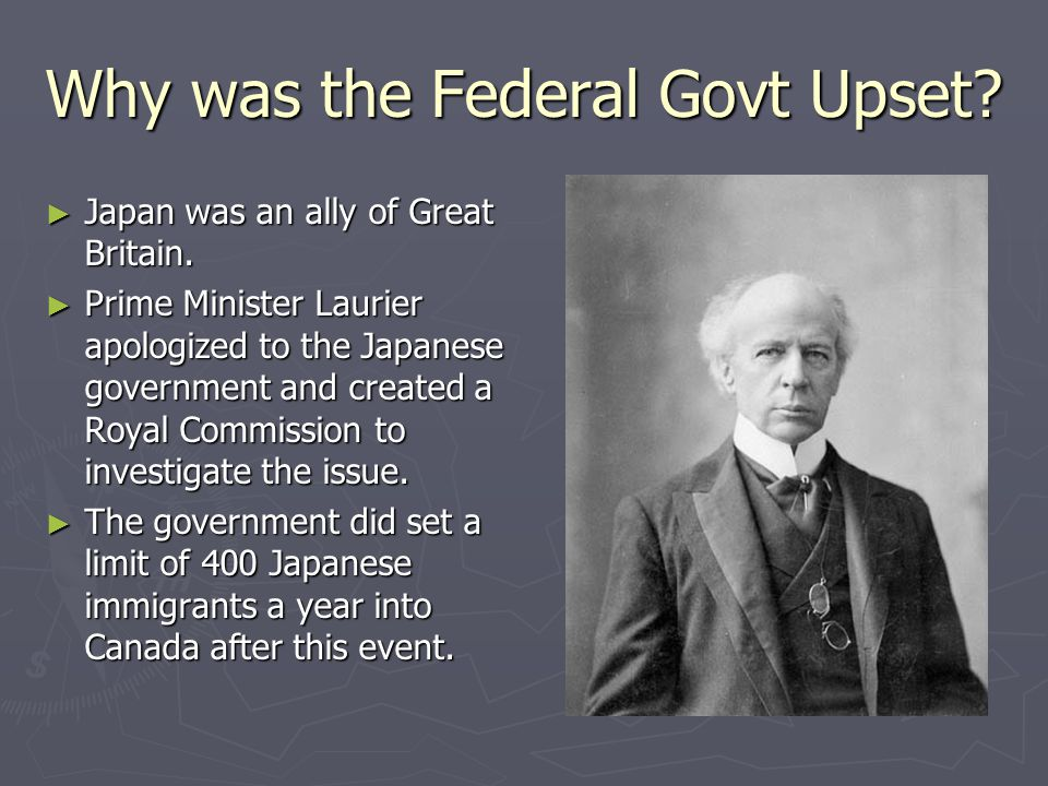 Why was the Federal Govt Upset? ► Japan was an ally of Great Britain. ► Prime Minister Laurier apologized to the Japanese government and created a Roy