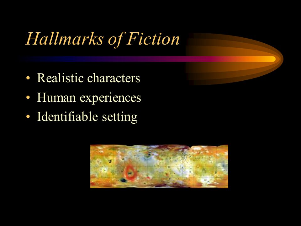 Hallmarks of Fiction Realistic characters Human experiences Identifiable setting