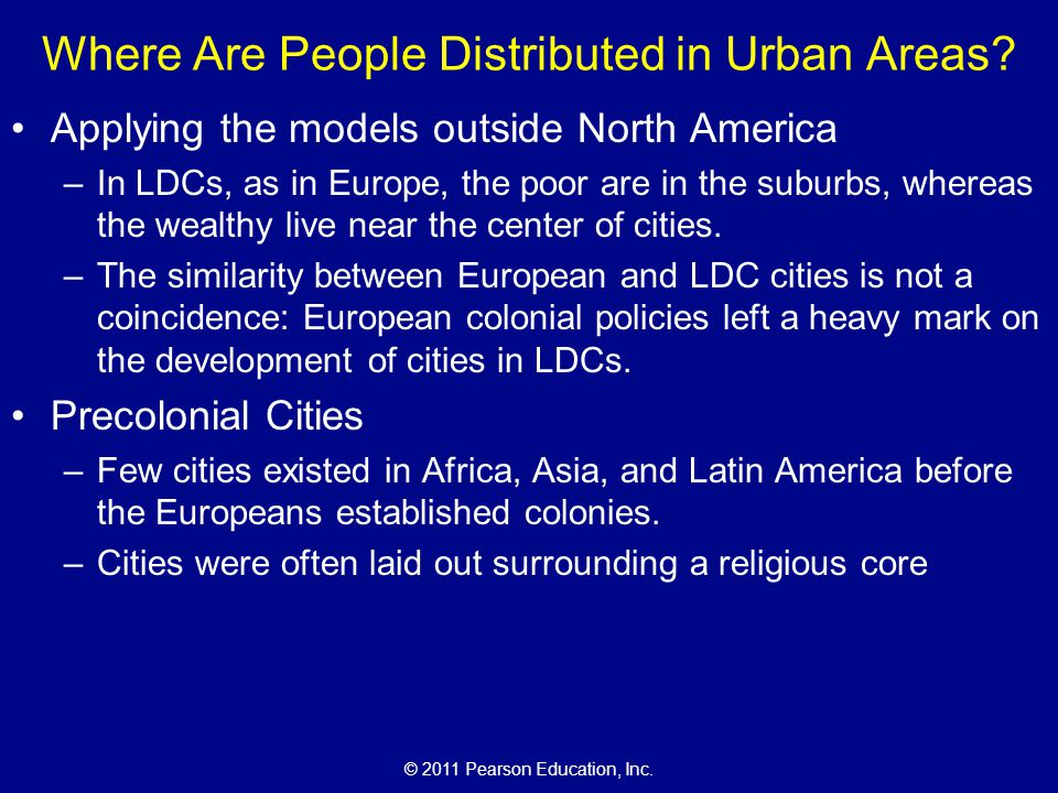© 2011 Pearson Education, Inc. Where Are People Distributed in Urban Areas? Applying the models outside North America –In LDCs, as in Europe, the poor